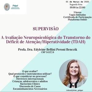 SUPERVISÃO (01 DE MARÇO) EM AVALIAÇÃO NEUROPSICOLÓGICA EM TDAH com Dra. Edyleine B P Benczik